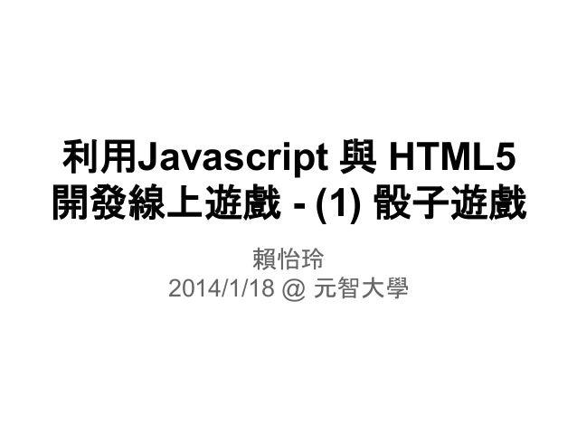 利用Javascript 與 HTML5 開發線上遊戲 - (1) 骰子遊戲 賴怡玲 2014/1/18 @ 元智大學