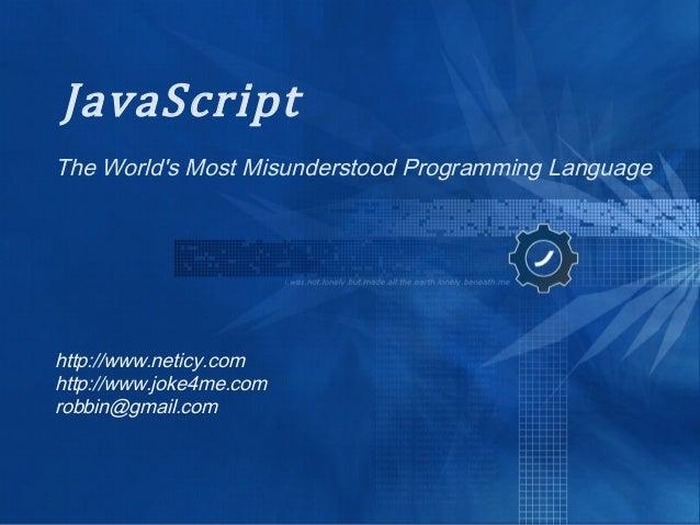 JavaScript The World's Most Misunderstood Programming Language http://www.neticy.com http://www.joke4me.com robbin@gmail.c...