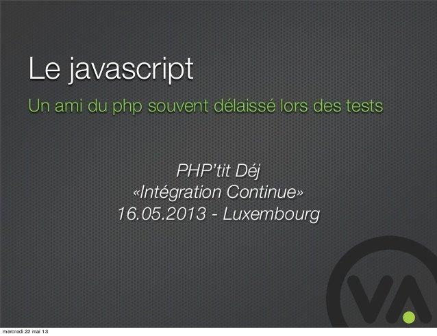 Le javascriptUn ami du php souvent délaissé lors des testsPHP'tit Déj«Intégration Continue»16.05.2013 - Luxembourgmercredi...