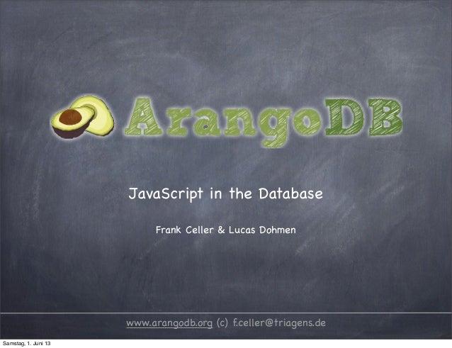 JavaScript in the DatabaseFrank Celler & Lucas Dohmenwww.arangodb.org (c) f.celler@triagens.deSamstag, 1. Juni 13