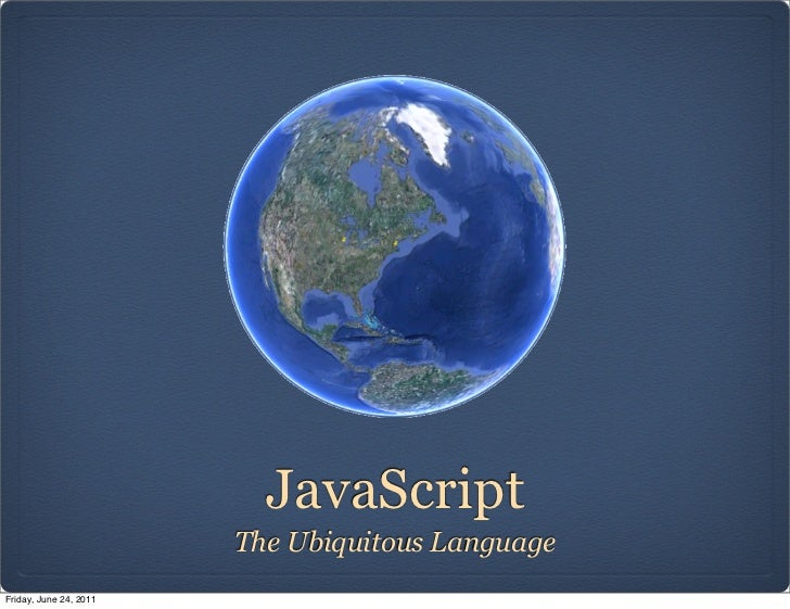 JavaScript                        The Ubiquitous LanguageFriday, June 24, 2011