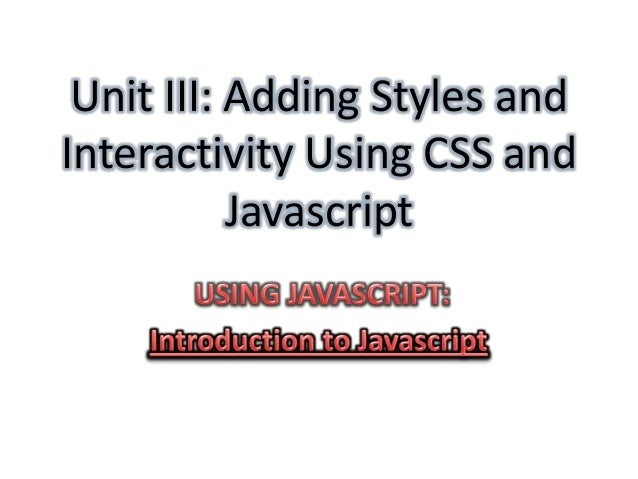 Unit III: Adding Styles andInteractivity Using CSS and           Javascript
