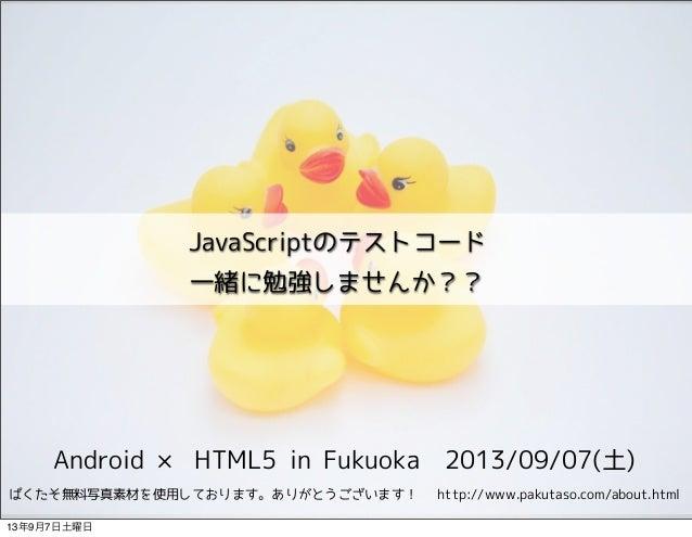 Android × HTML5 in Fukuoka 2013/09/07(土) JavaScriptのテストコード 一緒に勉強しませんか?? ぱくたそ無料写真素材を使用しております。ありがとうございます!  http://www.pakuta...