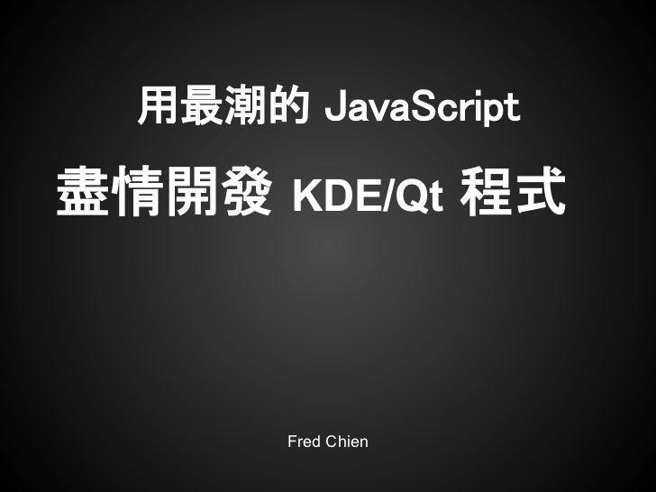 用最潮的 JavaScript盡情開發 KDE/Qt 程式       Fred Chien