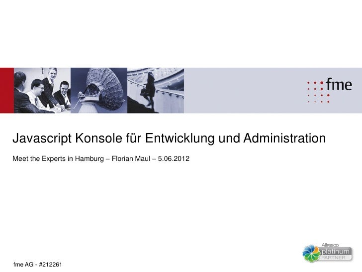 Javascript Konsole für Entwicklung und AdministrationMeet the Experts in Hamburg – Florian Maul – 5.06.2012fme AG - #212261