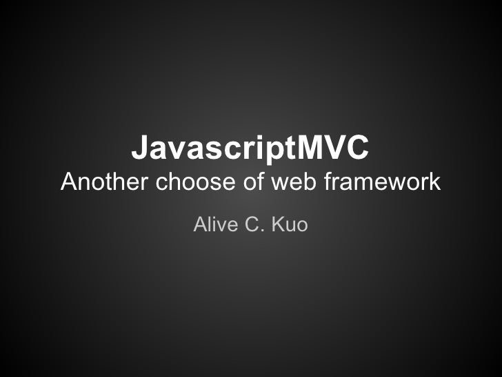 JavascriptMVCAnother choose of web framework          Alive C. Kuo