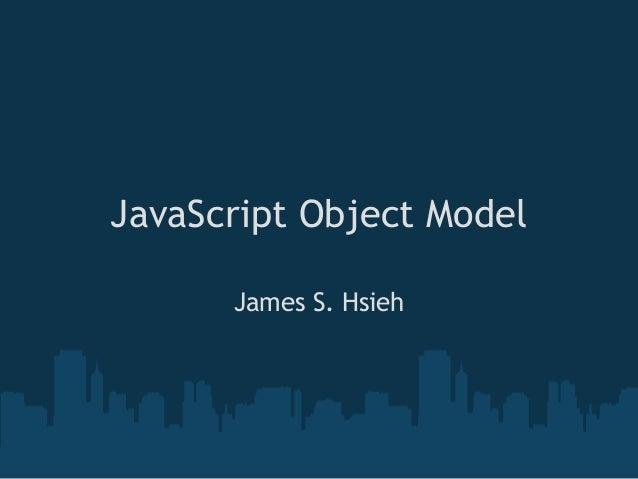 JavaScript Object Model      James S. Hsieh