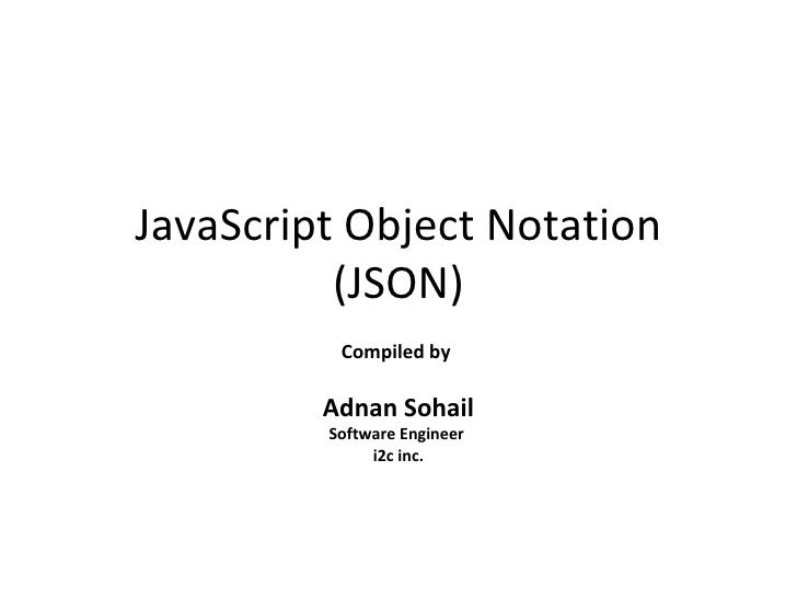 JavaScript Object Notation (JSON) Compiled by  Adnan Sohail Software Engineer  i2c inc.