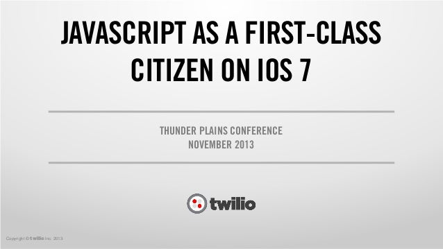JAVASCRIPT AS A FIRST-CLASS CITIZEN ON IOS 7 THUNDER PLAINS CONFERENCE NOVEMBER 2013  Copyright © twilio Inc. 2013