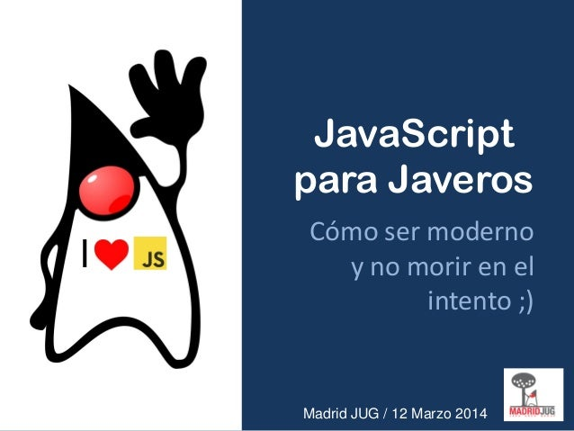JavaScript para Javeros Cómo ser moderno y no morir en el intento ;) Madrid JUG / 12 Marzo 2014 I