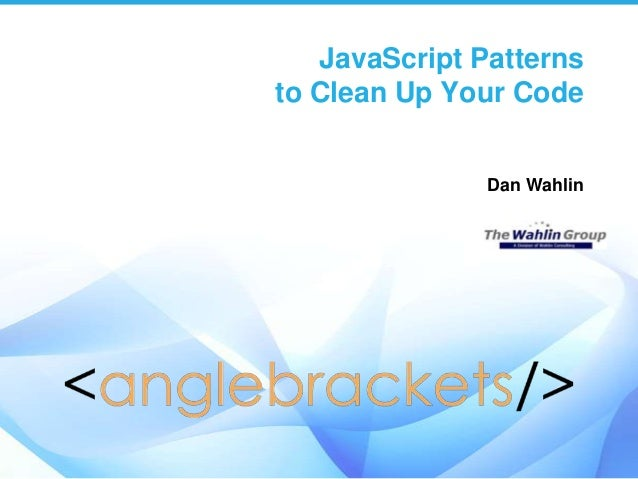 JavaScript Patterns to Clean Up Your Code Dan Wahlin