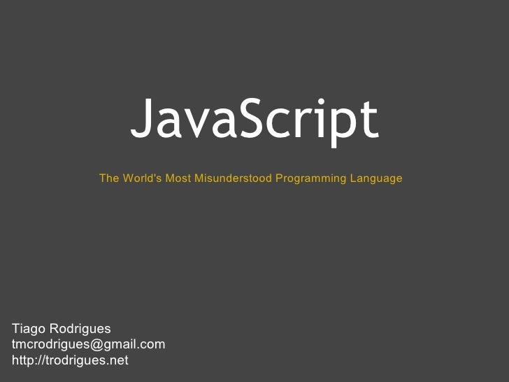JavaScript             The World's Most Misunderstood Programming Language     Tiago Rodrigues tmcrodrigues@gmail.com http...
