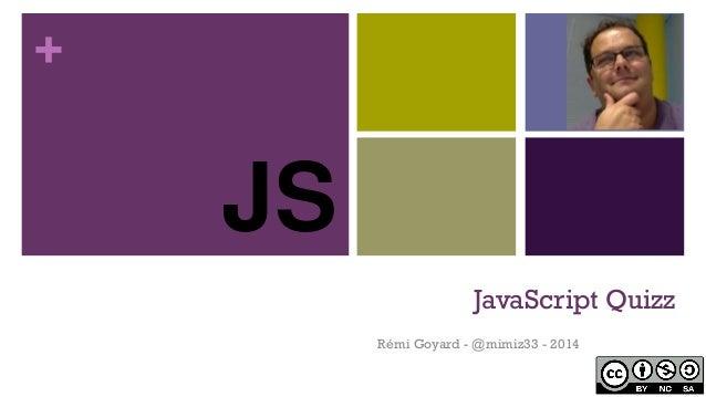 + JavaScript Quizz Rémi Goyard - @mimiz33 - 2014 JS