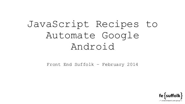 JavaScript Recipes to Automate Google Android Front End Suffolk – February 2014