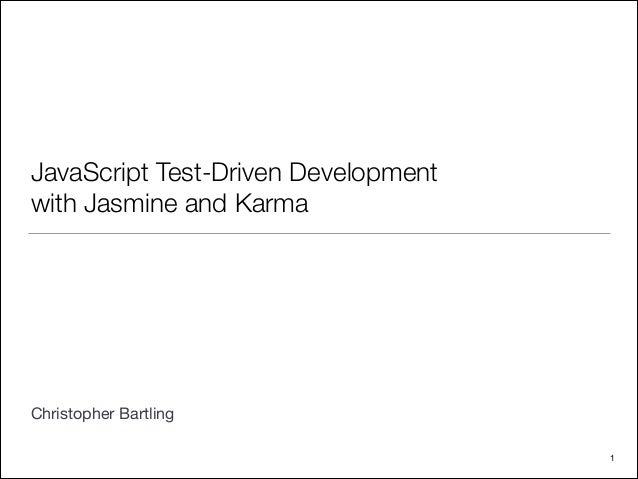 JavaScript Test-Driven Development with Jasmine and Karma ! ! ! ! ! ! ! ! Christopher Bartling 1