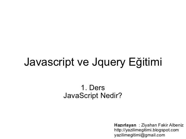Javascript ve Jquery Eğitimi   1. Ders JavaScript Nedir? Hazırlayan  : Ziyahan Fakir Albeniz http://yazilimegitimi.blog...