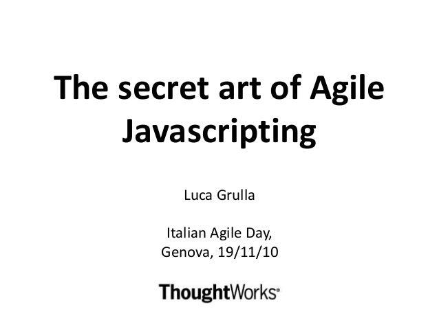 The secret art of Agile Javascripting Luca Grulla Italian Agile Day, Genova, 19/11/10