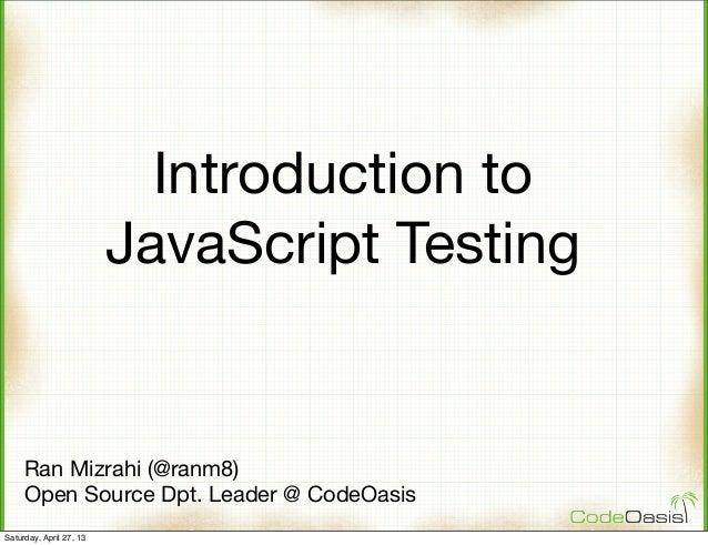 Introduction toJavaScript TestingRan Mizrahi (@ranm8)Open Source Dpt. Leader @ CodeOasisSaturday, April 27, 13
