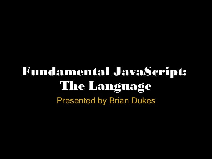 Fundamental JavaScript:  The Language Presented by Brian Dukes