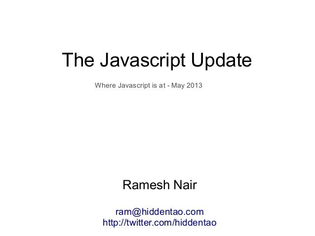 The Javascript UpdateRamesh Nairram@hiddentao.comhttp://twitter.com/hiddentaoWhere Javascript is at - May 2013