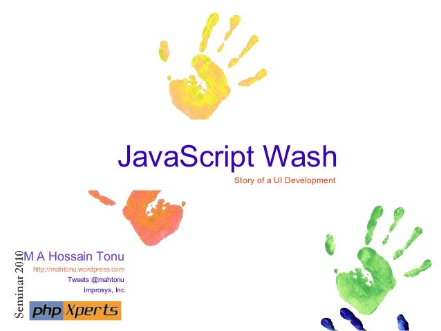 JavaScript Wash Story of a UI Development M A Hossain Tonu http://mahtonu.wordpress.com Tweets @mahtonu Improsys, Inc