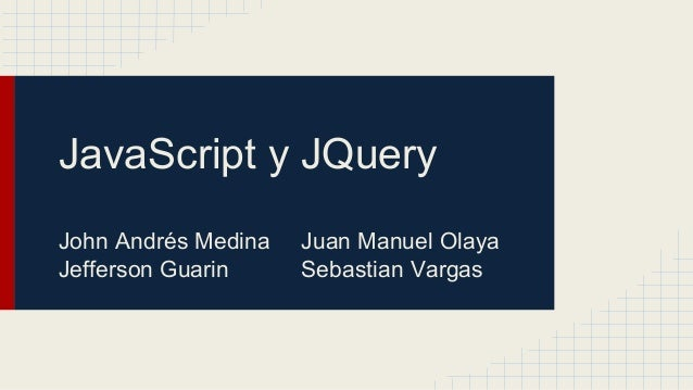 JavaScript y JQuery John Andrés Medina Juan Manuel Olaya Jefferson Guarin Sebastian Vargas