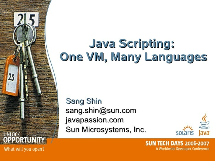 Java Scripting: One VM, Many Languages   Sang Shin sang.shin@sun.com javapassion.com Sun Microsystems, Inc.