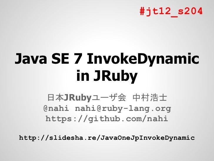 #jt12_s204Java SE 7 InvokeDynamic        in JRuby      日本JRubyユーザ会 中村浩士     @nahi nahi@ruby-lang.org     https://github.co...