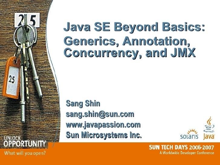 Java SE Beyond Basics:  Generics, Annotation, Concurrency, and JMX Sang Shin [email_address] www.javapassion.com Sun Micro...