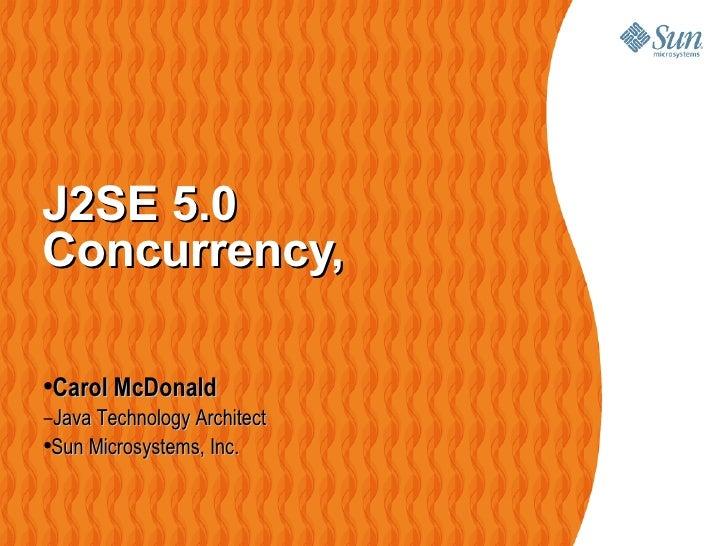 J2SE 5.0 Concurrency,  <ul><li>Carol McDonald </li></ul><ul><ul><li>Java Technology Architect </li></ul></ul><ul><ul><ul><...