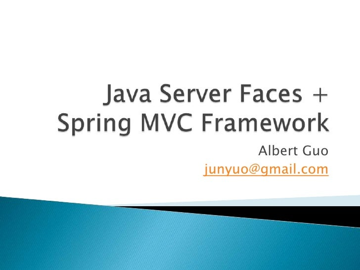 Java Server Faces + Spring MVC Framework<br />Albert Guo<br />junyuo@gmail.com<br />