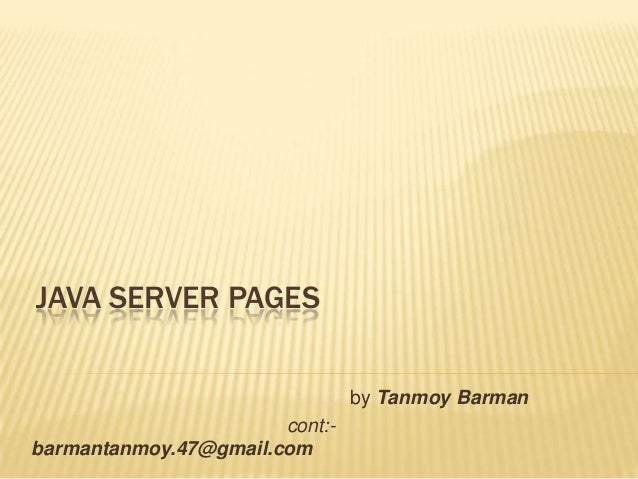 JAVA SERVER PAGES by Tanmoy Barman cont:- barmantanmoy.47@gmail.com