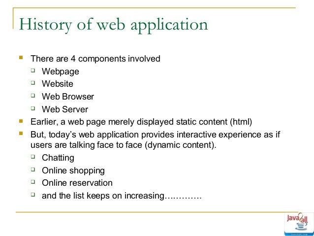 History of web application      There are 4 components involved  Webpage  Website  Web Browser  Web Server Earlier,...