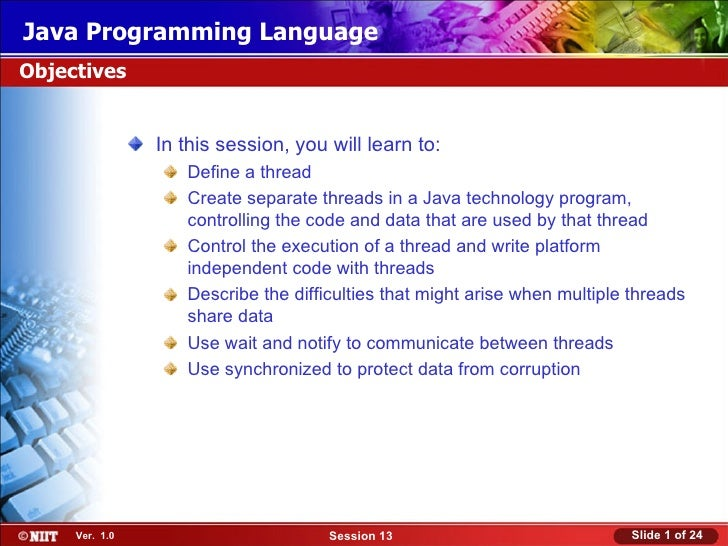 Java Programming LanguageObjectives                In this session, you will learn to:                   Define a thread  ...