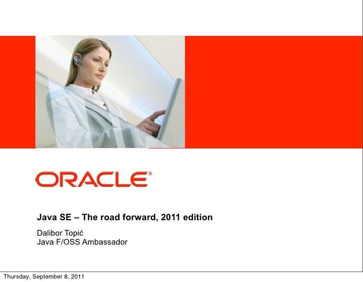 <Insert Picture Here>           Java SE – The road forward, 2011 edition           Dalibor Topić           Java F/OSS Amba...