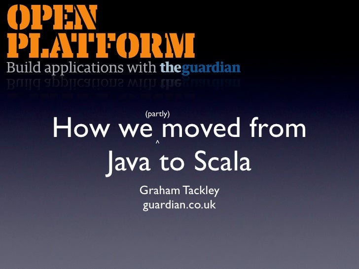 (partly)  How we moved from          ^     Java to Scala      Graham Tackley      guardian.co.uk