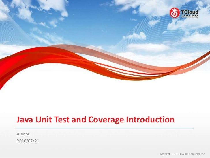 Java Unit Test and Coverage IntroductionAlex Su2010/07/21                                   Copyright 2010 TCloud Computin...