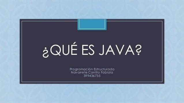 C ¿QUÉ ES JAVA? Programación Estructurada Navarrete Carrillo Fabiola 399436735