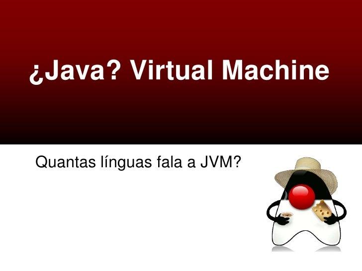 ¿Java? Virtual MachineQuantas línguas fala a JVM?