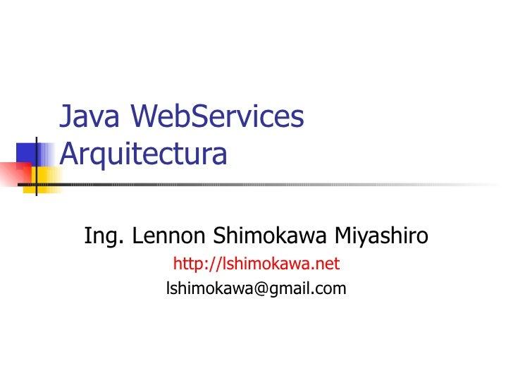 Java WebServices Arquitectura Ing. Lennon Shimokawa Miyashiro http://lshimokawa.net [email_address]