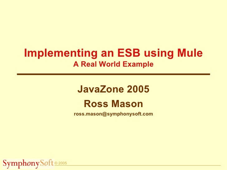 Implementing an ESB using Mule A Real World Example JavaZone 2005 Ross Mason [email_address]