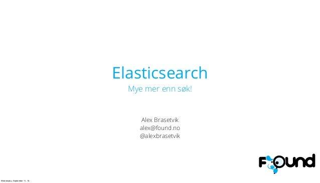 Elasticsearch Mye mer enn søk! Alex Brasetvik alex@found.no @alexbrasetvik Wednesday, September 11, 13