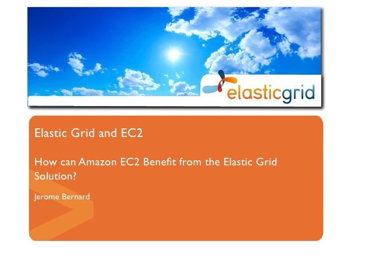 Elastic Grid and EC2  How can Amazon EC2 Benefit from the Elastic Grid Solution? Jerome Bernard
