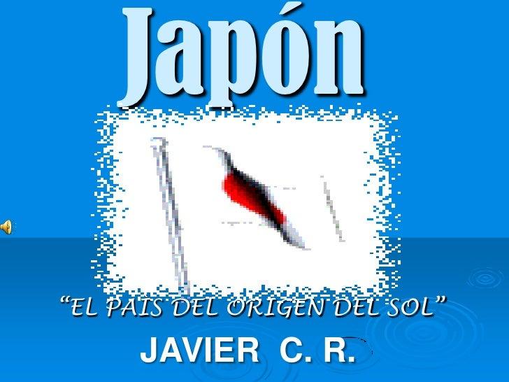 """Japón<br />""""EL PAÌS DEL ORIGEN DEL SOL""""<br />JAVIER  C. R.<br />"""