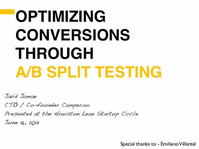 OPTIMIZINGCONVERSIONSTHROUGHA/B SPLIT TESTINGJavid JamaeCTO / Co-founder CamperooPresented at the Houston Lean Startup Cir...