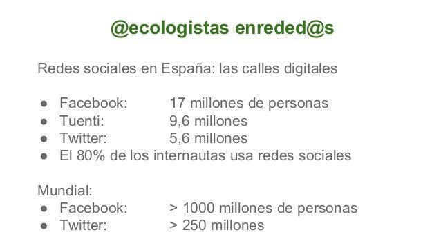 @ecologistas enreded@s Redes sociales en España: las calles digitales ● ● ● ●  Facebook: 17 millones de personas Tuenti: 9...
