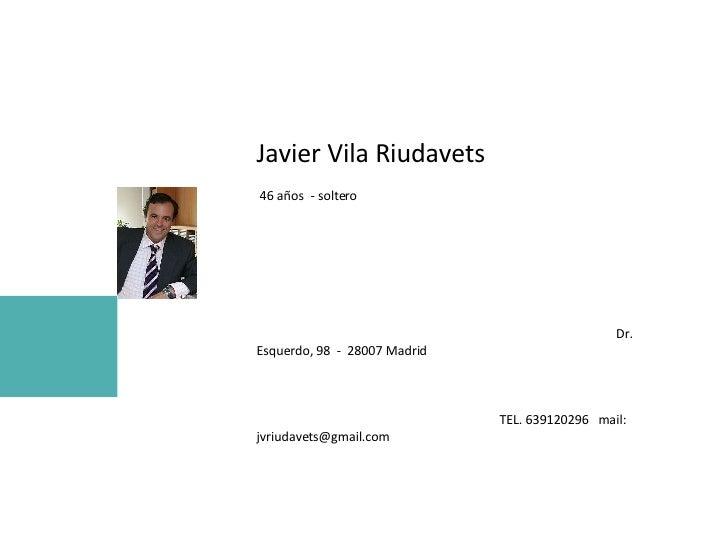 Javier Vila Riudavets  46 años  - soltero  Dr. Esquerdo, 98  -  28007 Madrid  TEL. 639120296  mail:  [email_address]