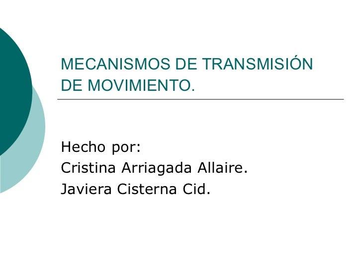 MECANISMOS DE TRANSMISIÓN DE MOVIMIENTO.   Hecho por:  Cristina Arriagada Allaire. Javiera Cisterna Cid.