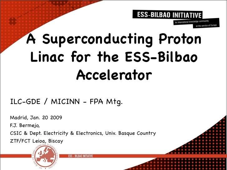 A Superconducting Proton       Linac for the ESS-Bilbao              Accelerator ILC-GDE / MICINN - FPA Mtg. Madrid, Jan. ...
