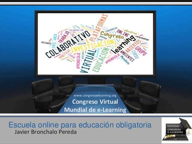 Escuela online para educación obligatoria Javier Bronchalo Pereda www.congresoelearning.org Congreso Virtual Mundial de e-...